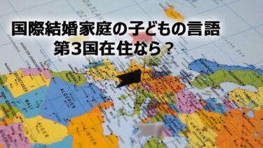 【国際結婚家庭の子どもの言語】第3国在住ならどうする!?